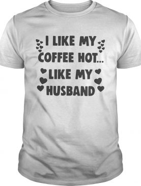I like my coffee hot like my husband shirt