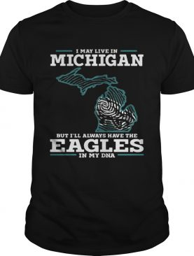 I may live in Michigan but I'll always have the Eagles in my DNA shirt