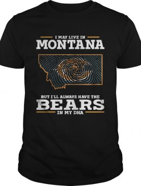 I may live in Montana but I'll always have the Bears in my DNA shirt
