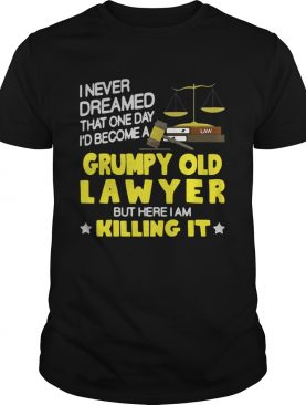 I never dreamed that one day i'd become a grumpy old lawyer but here i am killing it shirts