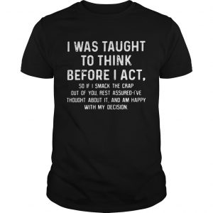 I was taught to think before I act so if I smack the crap out of you Guy T-Shirt