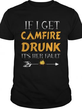 If I Get Camfire Drunk Its Her Fault TShirt