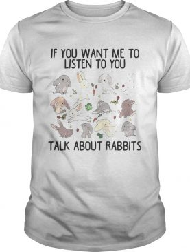 If you want me to listen to you talk about rabbits shirts