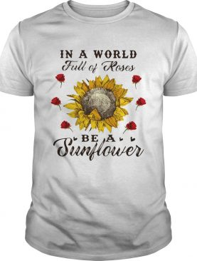 In a World full of roses be a sunflower TShirts