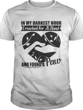 In my darkest hour I reached for a hand and found a paw Tshirt
