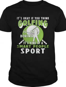 It's Okay If You Think Golfing Is Boring It's Kind Of A Smart People Sport T-Shirt
