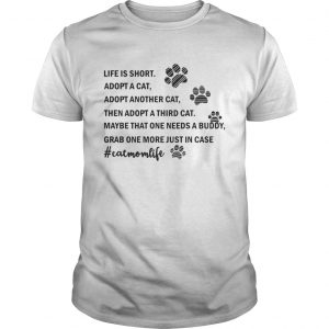 Life is short Adopt a cat Adopt Another cat then Adopt a third cat Guy shirt