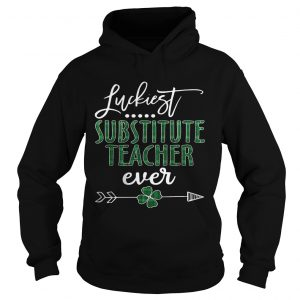 Luckiest Substitute Teacher ever Irish Hoodie shirt