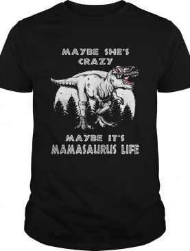 Maybe she's crazy maybe it's Mamasaurus life shirt