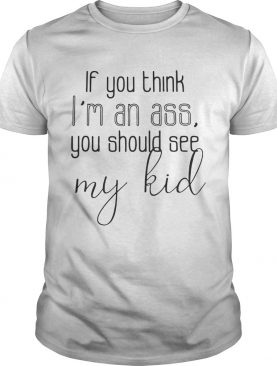 Official If you think I'm an ass you should see my kid shirt