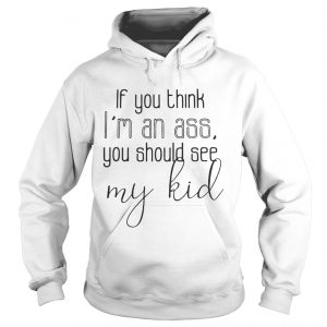 Official If you think I'm an ass you should see my kid Hoodie shirt