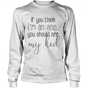 Official If you think I'm an ass you should see my kid Longsleeve shirt