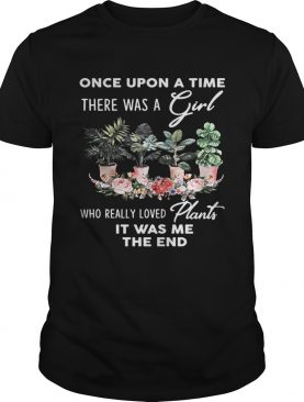 Once Upon A time There was a girl who really loved plants it was me the end shirt