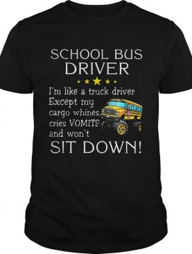 School bus driver i'm like a truck driver except my cargo whines cries vomits and wont it down shirt