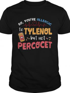 So you're allergic to Tylenol but not Percocet shirt