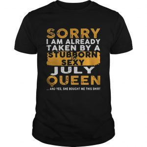 Sorry I Am Already Taken By A StubbornSexy July Queen Guy Shirt