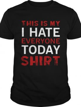 This is my I hate everyone today shirt