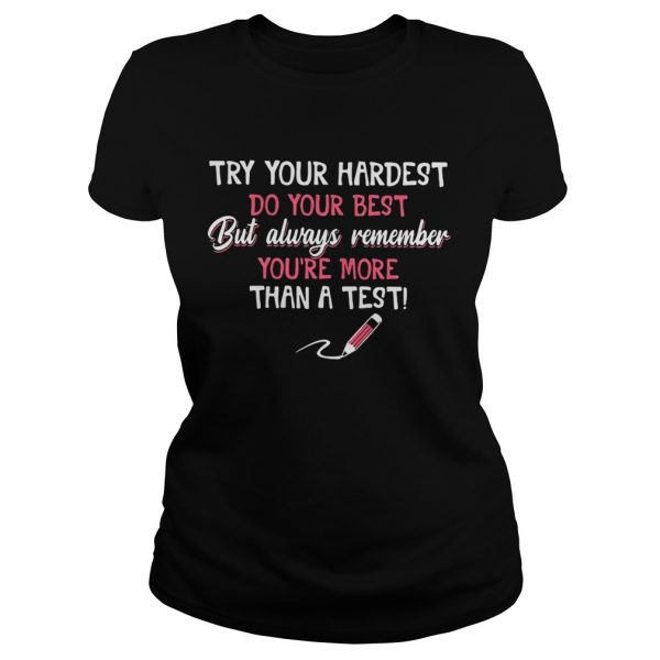 Try your hardest do your best but always remember you're more than a test Ladies shirt