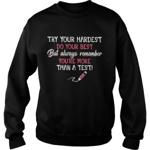 Try your hardest do your best but always remember you're more than a test Sweat shirt