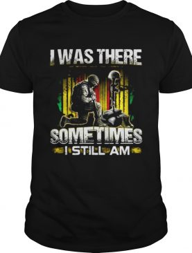Veteran I was there sometimes I still I am shirt