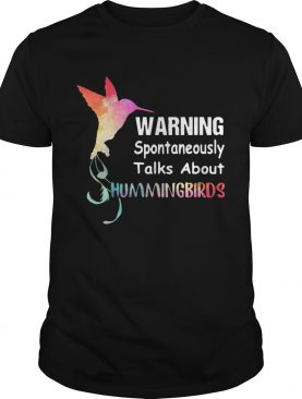 Warning spontaneously talks about hummingbirds shirt