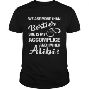 We are more than besties she's my accomplice and I'm her alibi Guy shirt