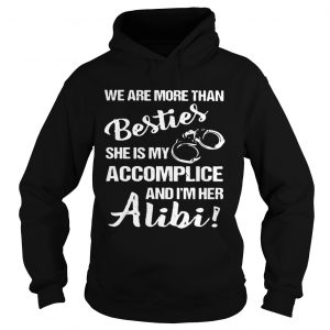 We are more than besties she's my accomplice and I'm her alibi Hoodie shirt