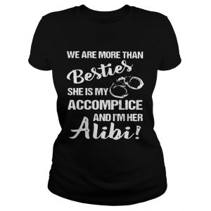 We are more than besties she's my accomplice and I'm her alibi Ladies shirt