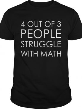 4 Out Of 3 People Struggle With Math tshirt