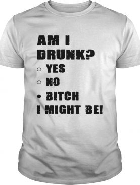 Am I drunk yes no bitch I might be tshirts
