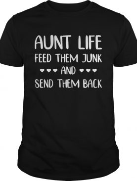 Aunt life feed them junk and send them back tshirt