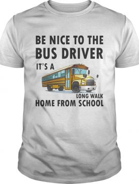 Be Nice To The Bus Driver It Is A Long Walk Home From School White tshirt