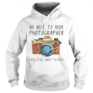 Be nice to your photographer they still have to edit Hoodie shirt
