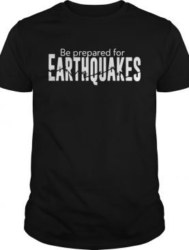 Be prepared for earthquakes tshirt