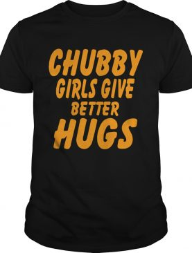 Chubby girls give better hugs tshirt