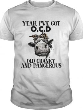 Cow Yeah I've got ocd old cranky and dangerous tshirt