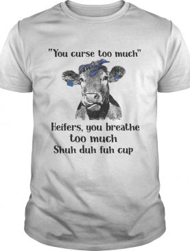 Cow you curse too much heifers you breathe too much shuh duh fuh cup tshirt