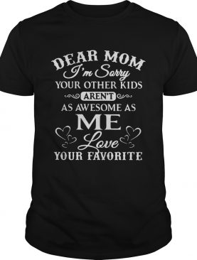 Dear mom I'm sorry your other kids aren't as awesome as me love your favorite tshirt