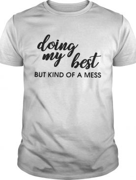 Doing my best but kind of a mess tshirt