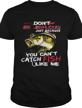 Don't be jealous just because you can't catch fish like me tshirt