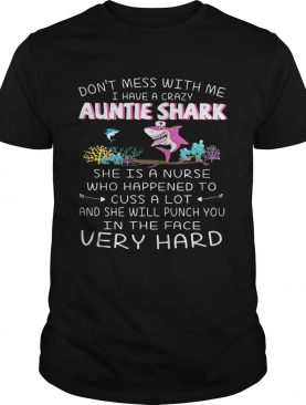 Don't mess with me I have a crazy auntie shark she is a nurse who happened tshirt