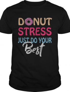 Donut stress just do your best tshirt