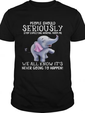 Elephants People should Seriously stop expecting normal from me shirt