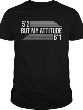 Grinch 5'2 but my attitude 6'1 tshirt