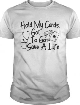 Hold my cards got to go save a life tshirt