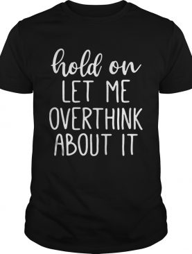 Hold on let me overthink about it tshirt