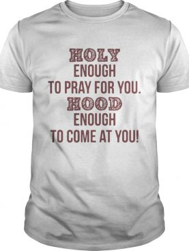 Holy enough to pray for you Hood enough to come at you tshirt