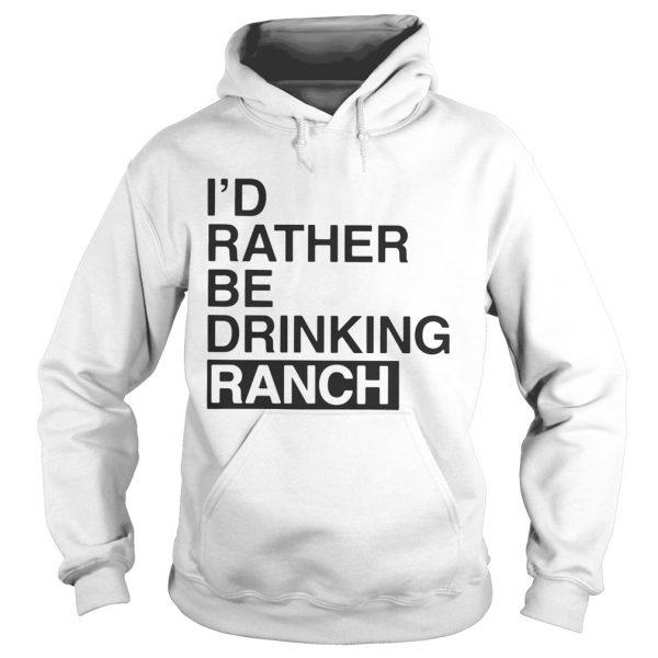 I'd Rather Be Drinking Ranch Hoodie Shirt