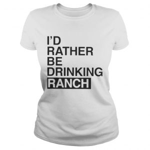 I'd Rather Be Drinking Ranch Ladies Shirt