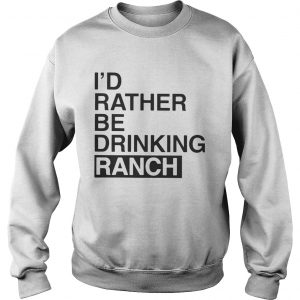 I'd Rather Be Drinking Ranch Sweat hirt